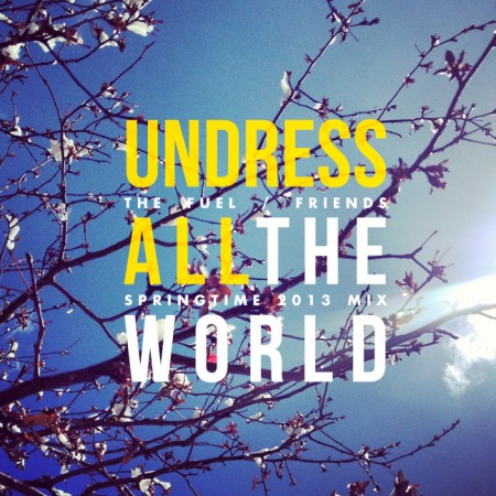 Undress All The World :: The Fuel/Friends Springtime 2013 Mix